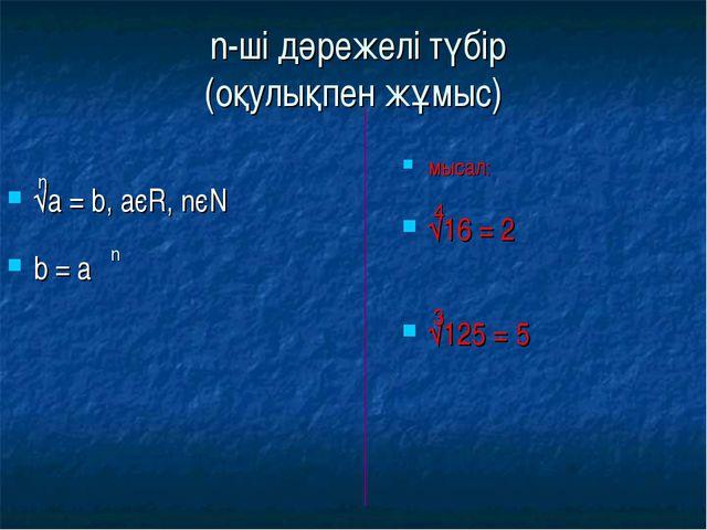 n-ші дәрежелі түбір (оқулықпен жұмыс) √а = b, аєR, nєN b = а мысал: √16 = 2...