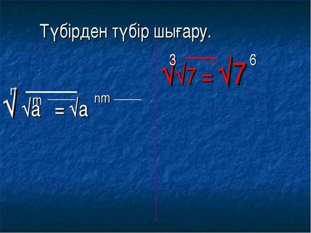 √ √a = √a √√7 = √7 n m nm 3 6 Түбірден түбір шығару.