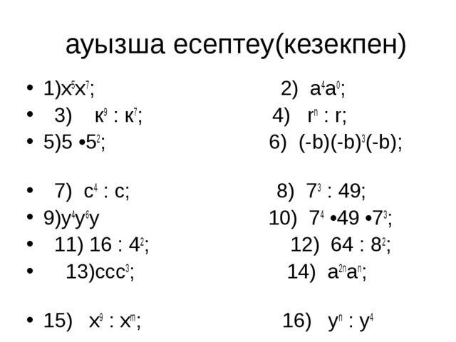 ауызша есептеу(кезекпен) 1)х5х7; 2) а4а0; 3) к9 : к7; 4) rn : r; 5)5 •52; 6)...