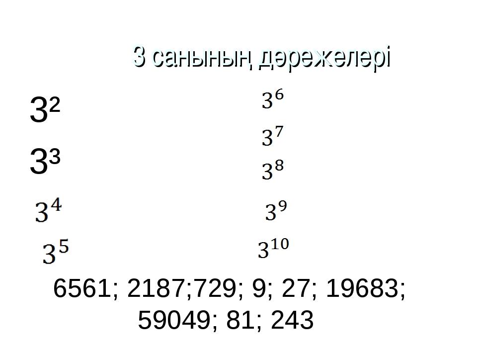 6561; 2187;729; 9; 27; 19683; 59049; 81; 243 3² 3³ 3 санының дәрежелері