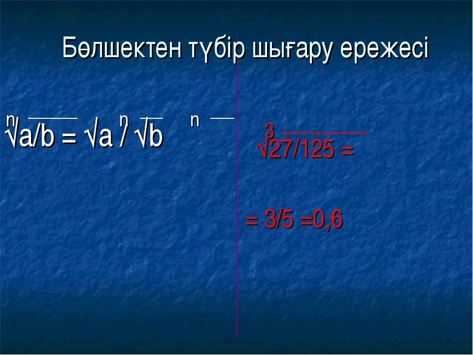 √a/b = √a / √b √27/125 = = 3/5 =0,6 n n n 3 Бөлшектен түбір шығару ережесі