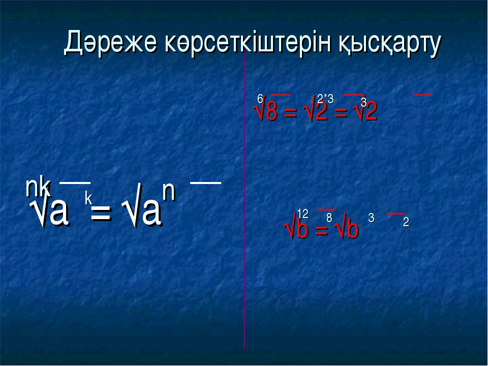√а = √а √8 = √2 = √2 √b = √b nk k n 6 2*3 3 12 8 3 2 Дәреже көрсеткіштерін қ...