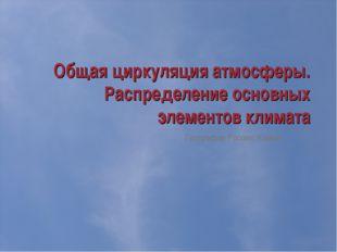 Общая циркуляция атмосферы. Распределение основных элементов климата Географи