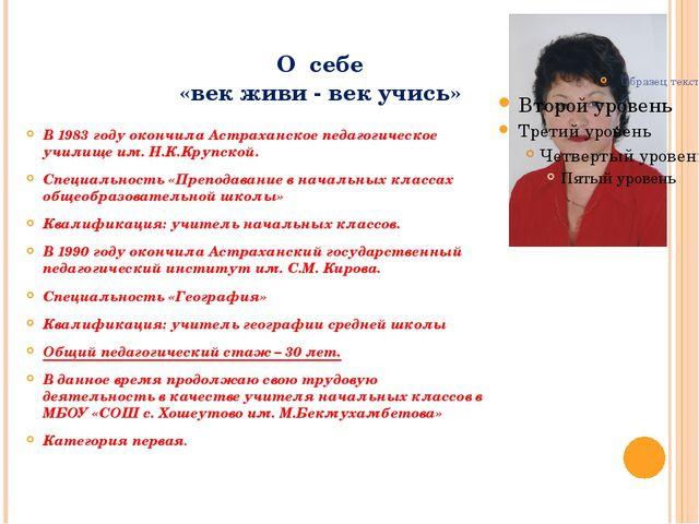 О себе «век живи - век учись» В 1983 году окончила Астраханское педагогическо...