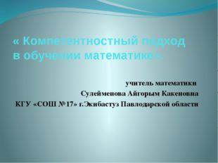 « Компетентностный подход в обучении математике». учитель математики Сулеймен