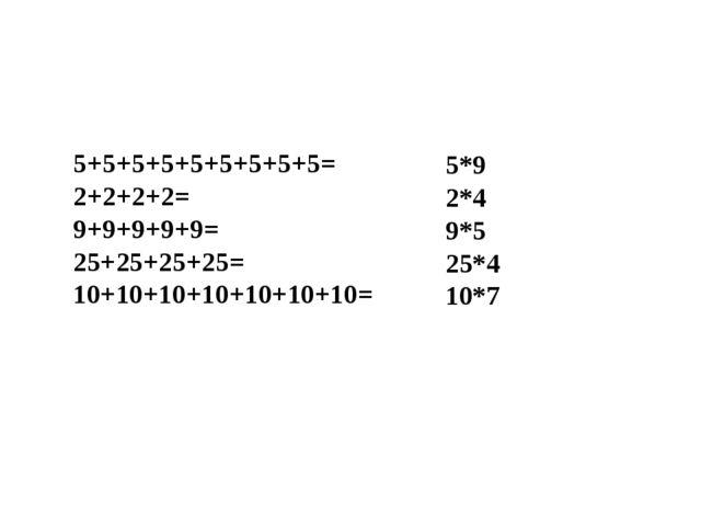5+5+5+5+5+5+5+5+5= 2+2+2+2= 9+9+9+9+9= 25+25+25+25= 10+10+10+10+10+10+10= 5*9...