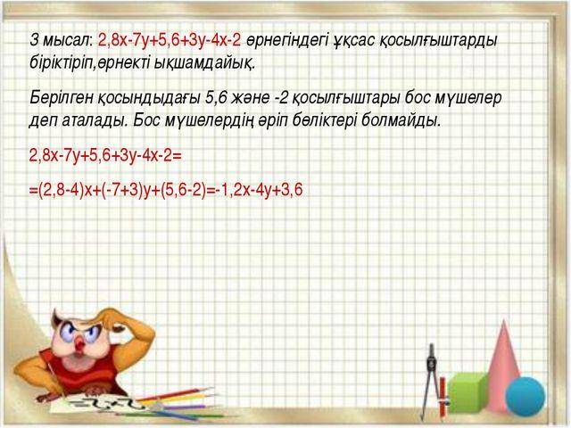 3 мысал: 2,8х-7у+5,6+3у-4х-2 өрнегіндегі ұқсас қосылғыштарды біріктіріп,өрнек...
