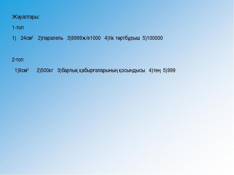Жауаптары: 1-топ 24см2 2)паралель 3)9999ж/е1000 4)тік төртбұрыш 5)100000 2-то...