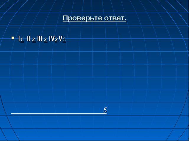 Проверьте ответ. I1, II 2, III 2, IV2,V1. 5