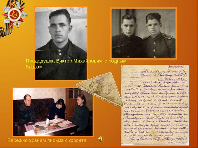 Бережно храним письма с фронта Прадедушка Виктор Михайлович с родным братом