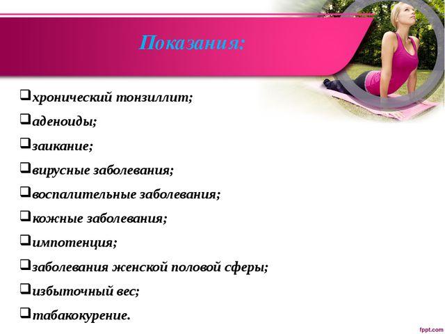 Показания: хронический тонзиллит; аденоиды; заикание; вирусные заболевания; в...