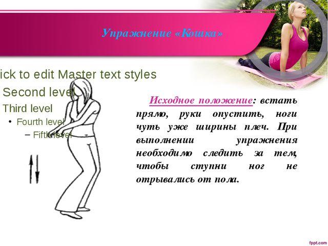 Упражнение «Кошка» Исходное положение: встать прямо, руки опустить, ноги чут...