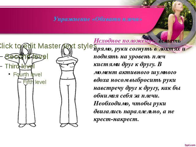Упражнение «Обхвати плечи» Исходное положение: встать прямо, руки согнуть в...