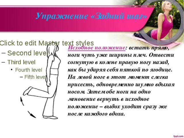 Упражнение «Задний шаг» Исходное положение: встать прямо, ноги чуть уже ширин...