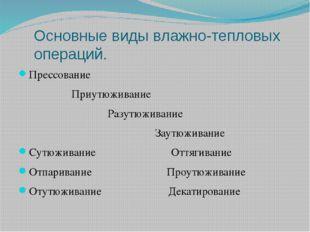 Основные виды влажно-тепловых операций. Прессование Приутюживание Разутюживан