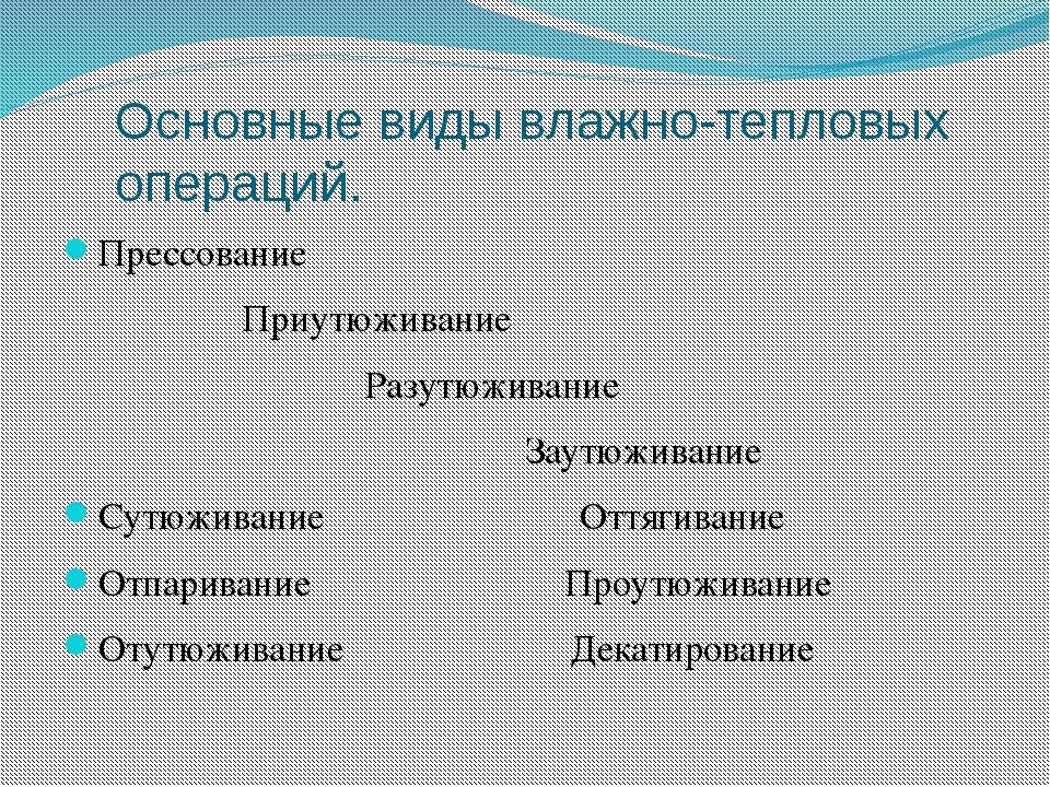 Основные виды влажно-тепловых операций. Прессование Приутюживание Разутюживан...
