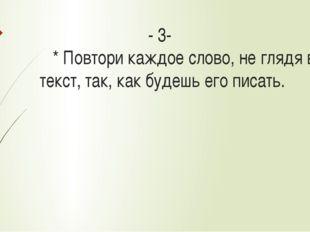 - 3- * Повтори каждое слово, не глядя в текст, так, как будешь его писать.