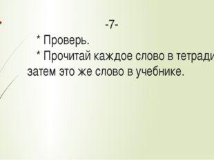 -7- * Проверь. * Прочитай каждое слово в тетради, а затем это же слово в уче