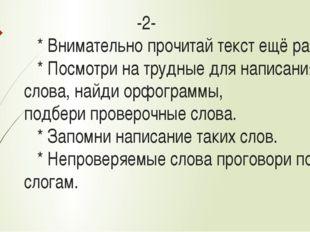 -2- * Внимательно прочитай текст ещё раз. * Посмотри на трудные для написани