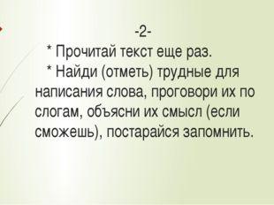 -2- * Прочитай текст еще раз. * Найди (отметь) трудные для написания слова,