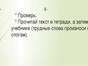 -5- * Проверь. * Прочитай текст в тетради, а затем в учебнике (трудные слова