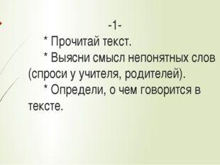 -1- * Прочитай текст. * Выясни смысл непонятных слов (спроси у учителя, роди