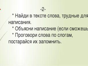 -2- * Найди в тексте слова, трудные для написания. * Объясни написание (если