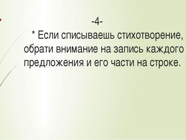 -4- * Если списываешь стихотворение, обрати внимание на запись каждого предл...