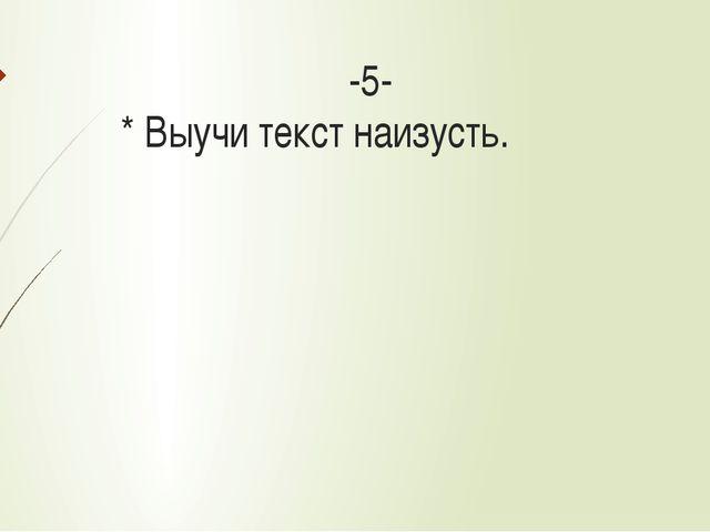 -5- * Выучи текст наизусть.