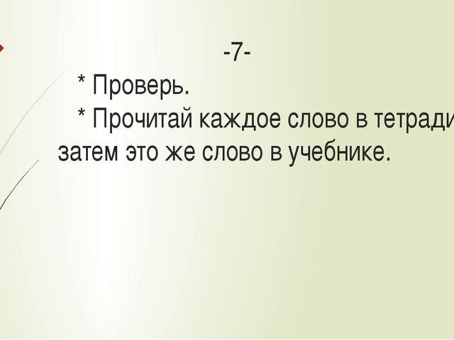 -7- * Проверь. * Прочитай каждое слово в тетради, а затем это же слово в уче...