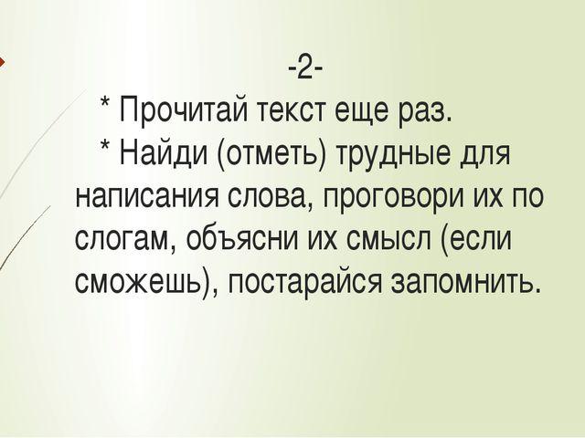 -2- * Прочитай текст еще раз. * Найди (отметь) трудные для написания слова,...