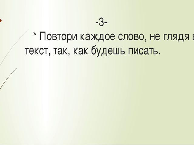 -3- * Повтори каждое слово, не глядя в текст, так, как будешь писать.