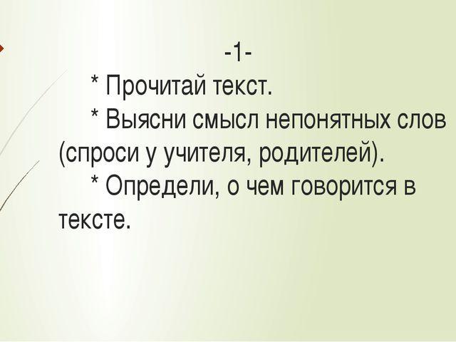 -1- * Прочитай текст. * Выясни смысл непонятных слов (спроси у учителя, роди...