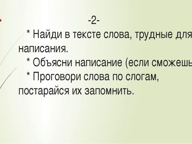 -2- * Найди в тексте слова, трудные для написания. * Объясни написание (если...