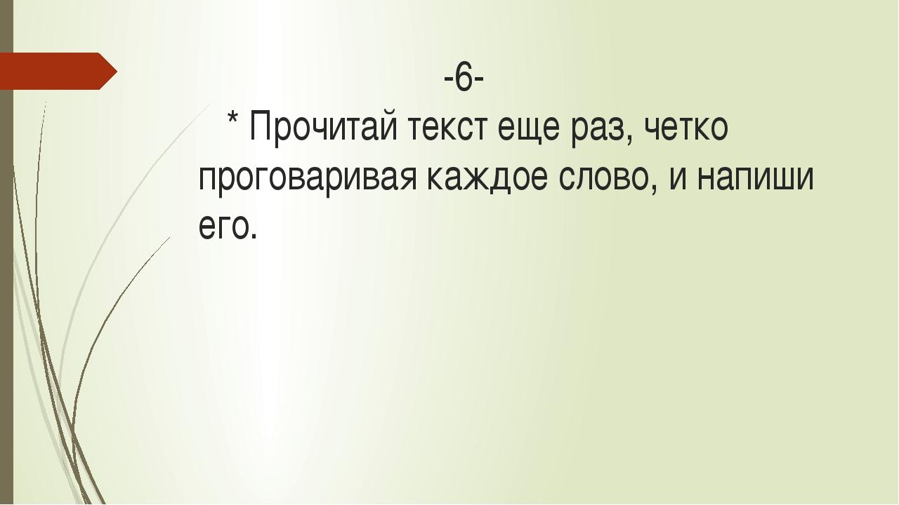 -6- * Прочитай текст еще раз, четко проговаривая каждое слово, и напиши его.