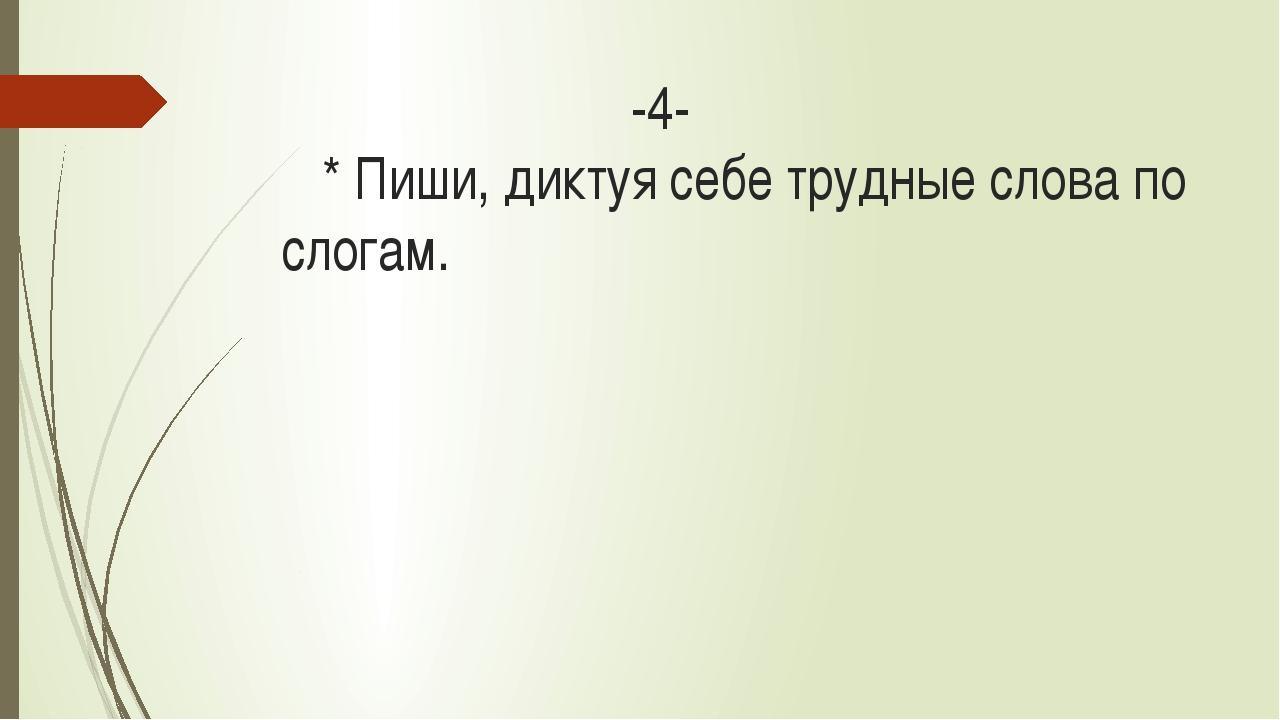 -4- * Пиши, диктуя себе трудные слова по слогам.