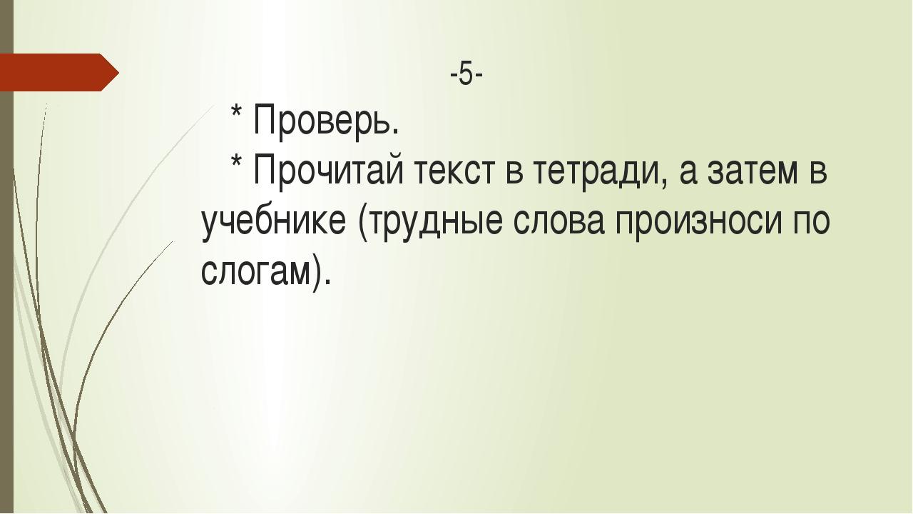 -5- * Проверь. * Прочитай текст в тетради, а затем в учебнике (трудные слова...
