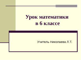 Урок математики в 6 классе Учитель Николаева Л.Т.