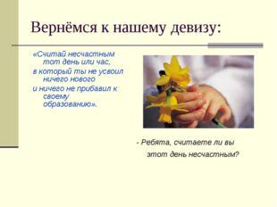 Вернёмся к нашему девизу: «Считай несчастным тот день или час, в который ты н