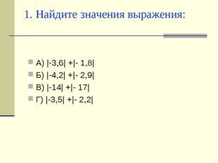 1. Найдите значения выражения: А) |-3,6| +|- 1,8| Б) |-4,2| +|- 2,9| В) |-14|