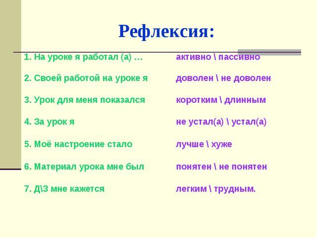 Рефлексия: 1. На уроке я работал (а) …активно \ пассивно 2. Своей работой на...