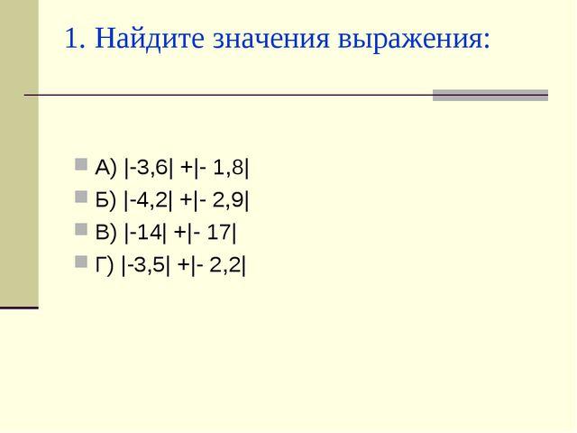 1. Найдите значения выражения: А) |-3,6| +|- 1,8| Б) |-4,2| +|- 2,9| В) |-14|...