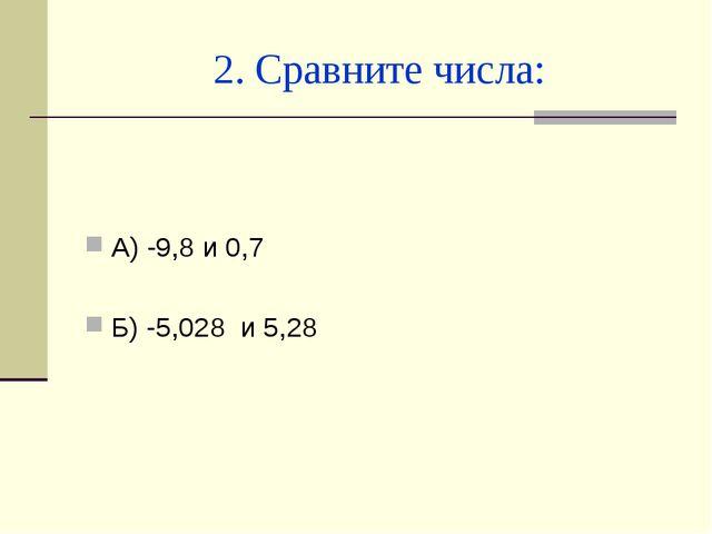 2. Сравните числа: А) -9,8 и 0,7 Б) -5,028 и 5,28