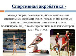 Спортивная акробатика - этовидспорта, заключающийся в выполнении специальны