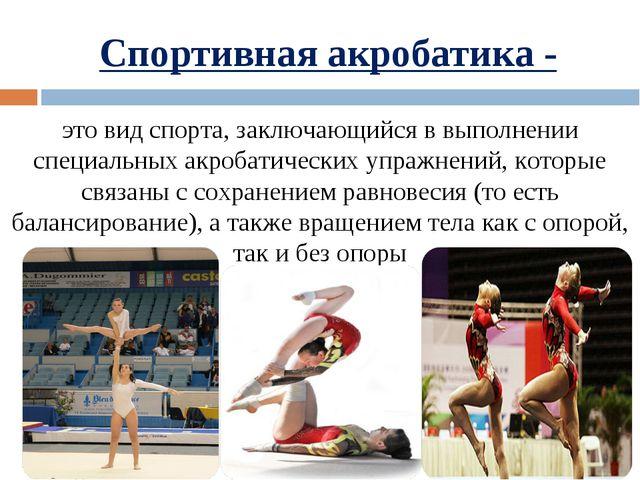 Спортивная акробатика - этовидспорта, заключающийся в выполнении специальны...