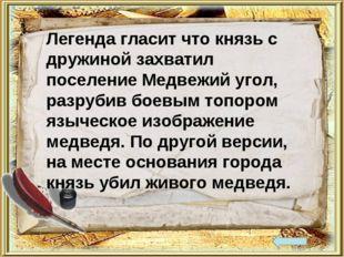 Легенда гласит что князь с дружиной захватил поселение Медвежий угол, разруби