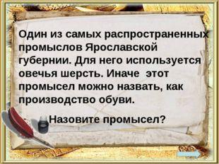 Один из самых распространенных промыслов Ярославской губернии. Для него испол