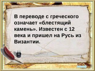 В переводе с греческого означает «блестящий камень». Известен с 12 века и при