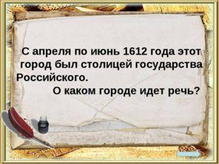 С апреля по июнь 1612 года этот город был столицей государства Российского. О