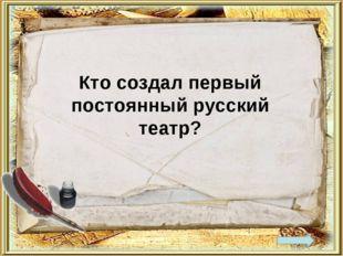 Кто создал первый постоянный русский театр?